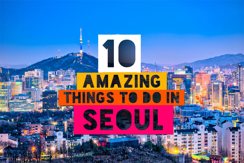 The Ultimate Guide: 10 Amazing Things To Do In Seoul, South Korea